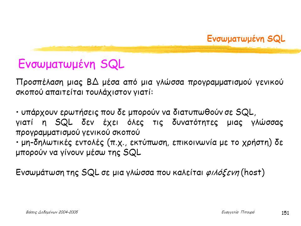 Βάσεις Δεδομένων 2004-2005 Ευαγγελία Πιτουρά 151 Ενσωματωμένη SQL Προσπέλαση μιας ΒΔ μέσα από μια γλώσσα προγραμματισμού γενικού σκοπού απαιτείται τουλάχιστον γιατί: υπάρχουν ερωτήσεις που δε μπορούν να διατυπωθούν σε SQL, γιατί η SQL δεν έχει όλες τις δυνατότητες μιας γλώσσας προγραμματισμού γενικού σκοπού μη-δηλωτικές εντολές (π.χ., εκτύπωση, επικοινωνία με το χρήστη) δε μπορούν να γίνουν μέσω της SQL Ενσωμάτωση της SQL σε μια γλώσσα που καλείται φιλόξενη (host)