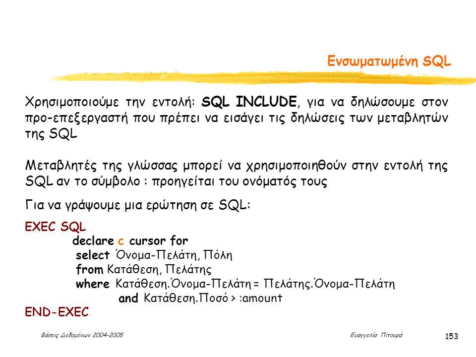 Βάσεις Δεδομένων 2004-2005 Ευαγγελία Πιτουρά 153 Ενσωματωμένη SQL Χρησιμοποιούμε την εντολή: SQL INCLUDE, για να δηλώσουμε στον προ-επεξεργαστή που πρέπει να εισάγει τις δηλώσεις των μεταβλητών της SQL Μεταβλητές της γλώσσας μπορεί να χρησιμοποιηθούν στην εντολή της SQL αν το σύμβολο : προηγείται του ονόματός τους Για να γράψουμε μια ερώτηση σε SQL: EXEC SQL declare c cursor for select Όνομα-Πελάτη, Πόλη from Κατάθεση, Πελάτης where Κατάθεση.Όνομα-Πελάτη = Πελάτης.Όνομα-Πελάτη and Κατάθεση.Ποσό > :amount END-EXEC