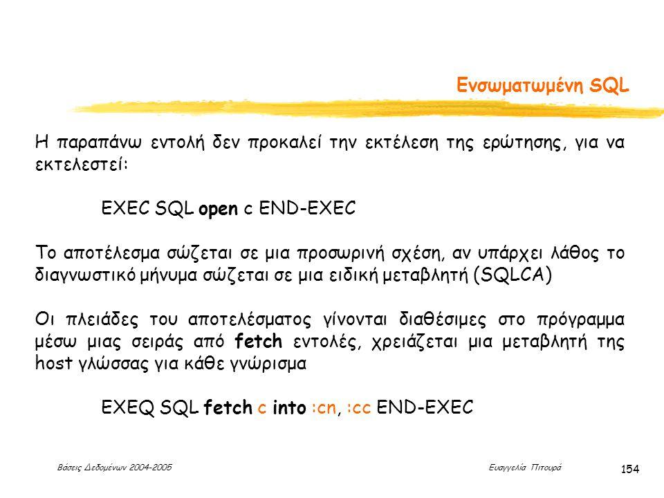 Βάσεις Δεδομένων 2004-2005 Ευαγγελία Πιτουρά 154 Ενσωματωμένη SQL Η παραπάνω εντολή δεν προκαλεί την εκτέλεση της ερώτησης, για να εκτελεστεί: EXEC SQL open c END-EXEC Το αποτέλεσμα σώζεται σε μια προσωρινή σχέση, αν υπάρχει λάθος το διαγνωστικό μήνυμα σώζεται σε μια ειδική μεταβλητή (SQLCA) Οι πλειάδες του αποτελέσματος γίνονται διαθέσιμες στο πρόγραμμα μέσω μιας σειράς από fetch εντολές, χρειάζεται μια μεταβλητή της host γλώσσας για κάθε γνώρισμα EXEQ SQL fetch c into :cn, :cc END-EXEC