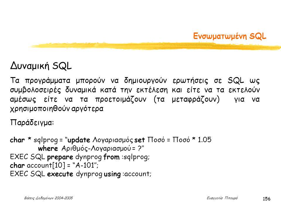 Βάσεις Δεδομένων 2004-2005 Ευαγγελία Πιτουρά 156 Ενσωματωμένη SQL Δυναμική SQL Τα προγράμματα μπορούν να δημιουργούν ερωτήσεις σε SQL ως συμβολοσειρές δυναμικά κατά την εκτέλεση και είτε να τα εκτελούν αμέσως είτε να τα προετοιμάζουν (τα μεταφράζουν) για να χρησιμοποιηθούν αργότερα Παράδειγμα: char * sqlprog = update Λογαριασμός set Ποσό = Ποσό * 1.05 where Αριθμός-Λογαριασμού = '' EXEC SQL prepare dynprog from :sqlprog; char account[10] = A-101''; EXEC SQL execute dynprog using :account;
