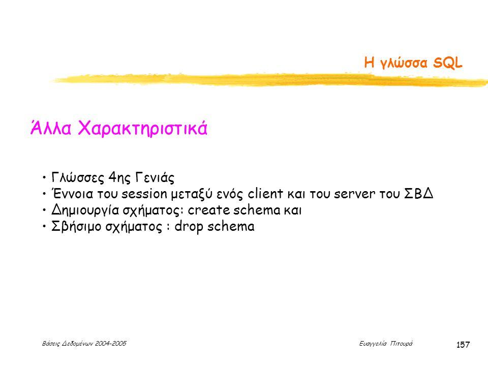 Βάσεις Δεδομένων 2004-2005 Ευαγγελία Πιτουρά 157 Η γλώσσα SQL Άλλα Χαρακτηριστικά Γλώσσες 4ης Γενιάς Έννοια του session μεταξύ ενός client και του server του ΣΒΔ Δημιουργία σχήματος: create schema και Σβήσιμο σχήματος : drop schema