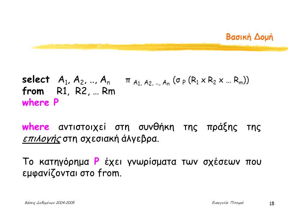 Βάσεις Δεδομένων 2004-2005 Ευαγγελία Πιτουρά 18 Βασική Δομή select Α 1, Α 2,.., Α n from R1, R2, … Rm where P π A 1, A 2,.., A n (σ P (R 1 x R 2 x … R m )) where αντιστοιχεί στη συνθήκη της πράξης της επιλογής στη σχεσιακή άλγεβρα.