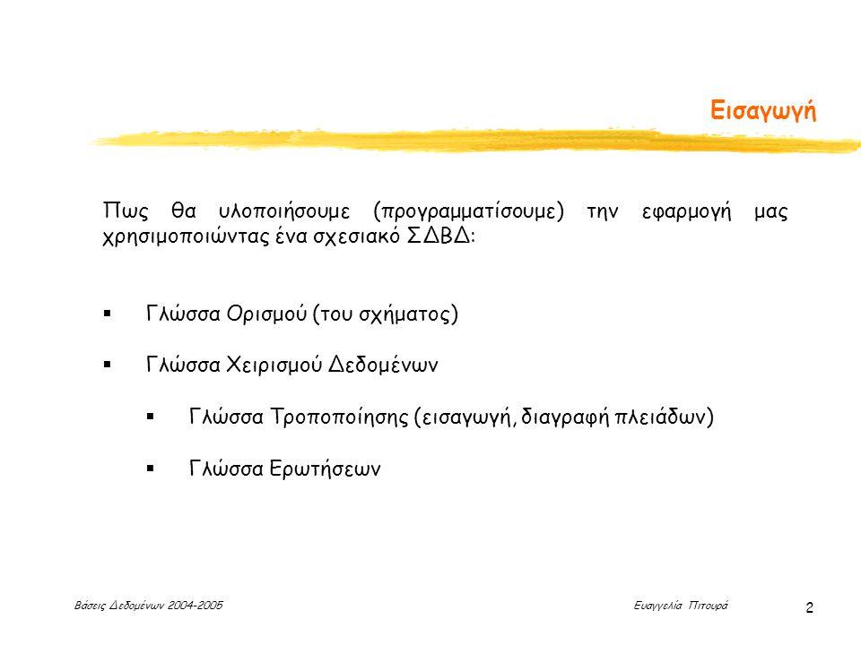 Βάσεις Δεδομένων 2004-2005 Ευαγγελία Πιτουρά 2 Εισαγωγή Πως θα υλοποιήσουμε (προγραμματίσουμε) την εφαρμογή μας χρησιμοποιώντας ένα σχεσιακό ΣΔΒΔ:  Γλώσσα Ορισμού (του σχήματος)  Γλώσσα Χειρισμού Δεδομένων  Γλώσσα Τροποποίησης (εισαγωγή, διαγραφή πλειάδων)  Γλώσσα Ερωτήσεων