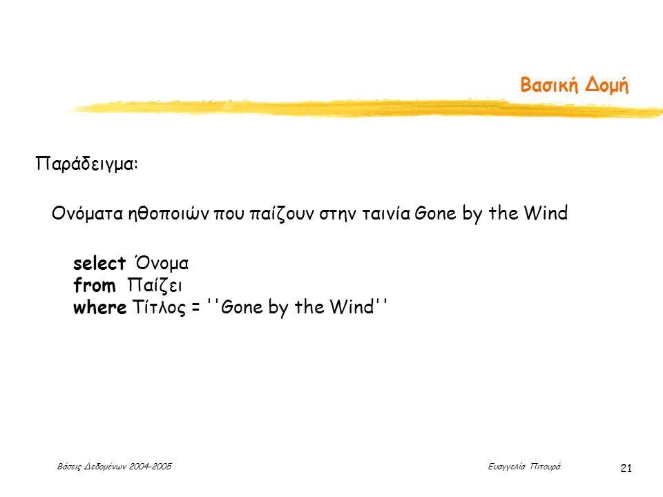 Βάσεις Δεδομένων 2004-2005 Ευαγγελία Πιτουρά 21 Βασική Δομή Παράδειγμα: select Όνομα from Παίζει where Τίτλος = Gone by the Wind Ονόματα ηθοποιών που παίζουν στην ταινία Gone by the Wind