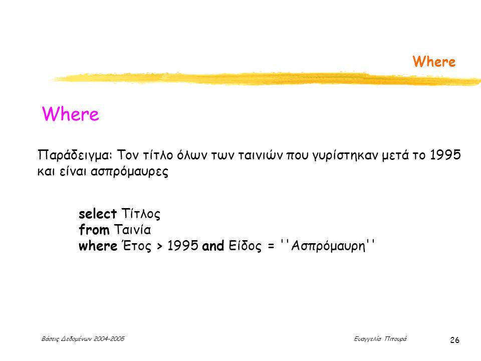 Βάσεις Δεδομένων 2004-2005 Ευαγγελία Πιτουρά 26 Where Παράδειγμα: Τον τίτλο όλων των ταινιών που γυρίστηκαν μετά το 1995 και είναι ασπρόμαυρες select Τίτλος from Ταινία where Έτος > 1995 and Είδος = Ασπρόμαυρη
