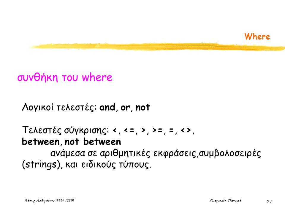 Βάσεις Δεδομένων 2004-2005 Ευαγγελία Πιτουρά 27 Where Λογικοί τελεστές: and, or, not Τελεστές σύγκρισης:, >=, =, <>, between, not between ανάμεσα σε αριθμητικές εκφράσεις,συμβολοσειρές (strings), και ειδικούς τύπους.