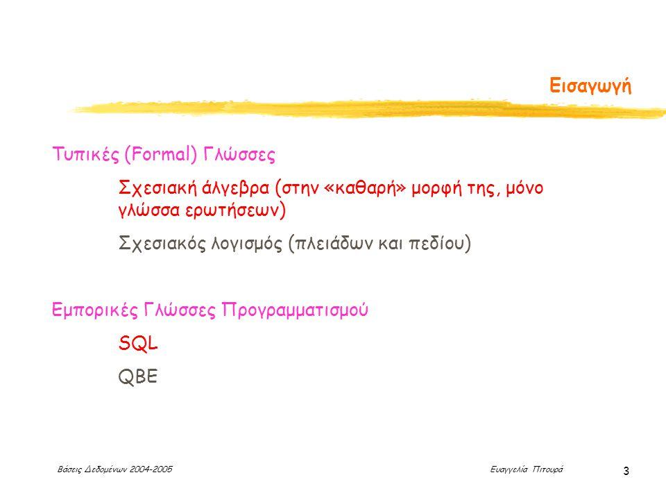 Βάσεις Δεδομένων 2004-2005 Ευαγγελία Πιτουρά 3 Εισαγωγή Τυπικές (Formal) Γλώσσες Σχεσιακή άλγεβρα (στην «καθαρή» μορφή της, μόνο γλώσσα ερωτήσεων) Σχεσιακός λογισμός (πλειάδων και πεδίου) Εμπορικές Γλώσσες Προγραμματισμού SQL QBE