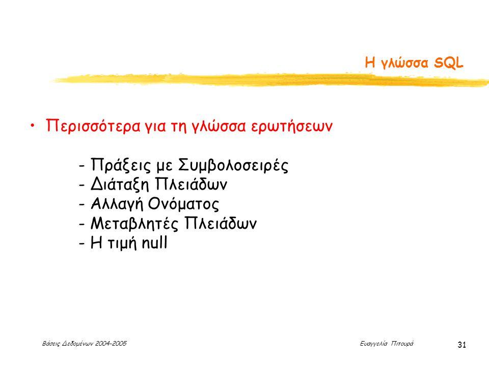 Βάσεις Δεδομένων 2004-2005 Ευαγγελία Πιτουρά 31 Η γλώσσα SQL Περισσότερα για τη γλώσσα ερωτήσεων - Πράξεις με Συμβολοσειρές - Διάταξη Πλειάδων - Αλλαγή Ονόματος - Μεταβλητές Πλειάδων - Η τιμή null