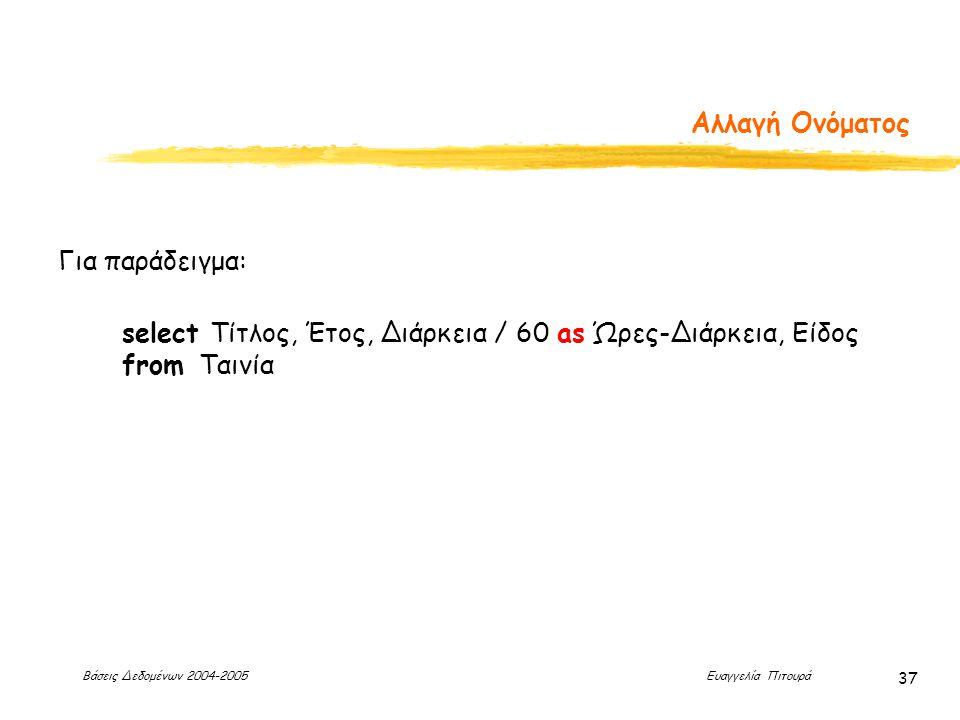 Βάσεις Δεδομένων 2004-2005 Ευαγγελία Πιτουρά 37 Αλλαγή Ονόματος Για παράδειγμα: select Τίτλος, Έτος, Διάρκεια / 60 as Ώρες-Διάρκεια, Είδος from Ταινία