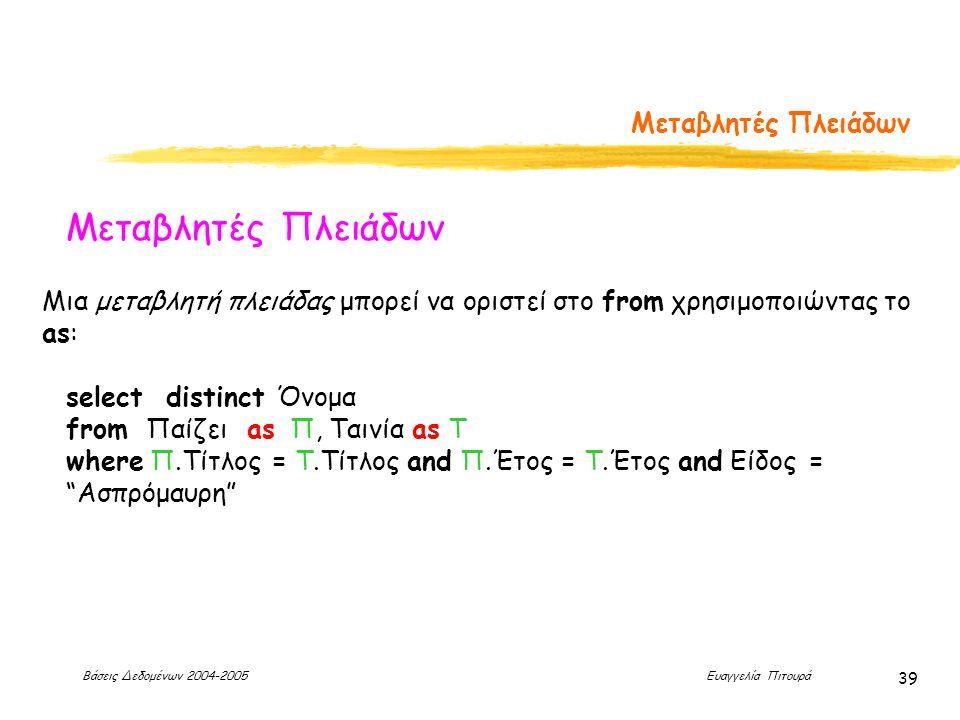 Βάσεις Δεδομένων 2004-2005 Ευαγγελία Πιτουρά 39 Μεταβλητές Πλειάδων Μια μεταβλητή πλειάδας μπορεί να οριστεί στο from χρησιμοποιώντας το as: select distinct Όνομα from Παίζει as Π, Ταινία as Τ where Π.Τίτλος = Τ.Τίτλος and Π.Έτος = Τ.Έτος and Είδος = Ασπρόμαυρη