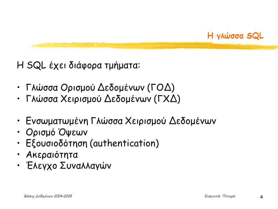 Βάσεις Δεδομένων 2004-2005 Ευαγγελία Πιτουρά 4 Η γλώσσα SQL H SQL έχει διάφορα τμήματα: Γλώσσα Ορισμού Δεδομένων (ΓΟΔ) Γλώσσα Χειρισμού Δεδομένων (ΓΧΔ) Ενσωματωμένη Γλώσσα Χειρισμού Δεδομένων Ορισμό Όψεων Εξουσιοδότηση (authentication) Ακεραιότητα Έλεγχο Συναλλαγών