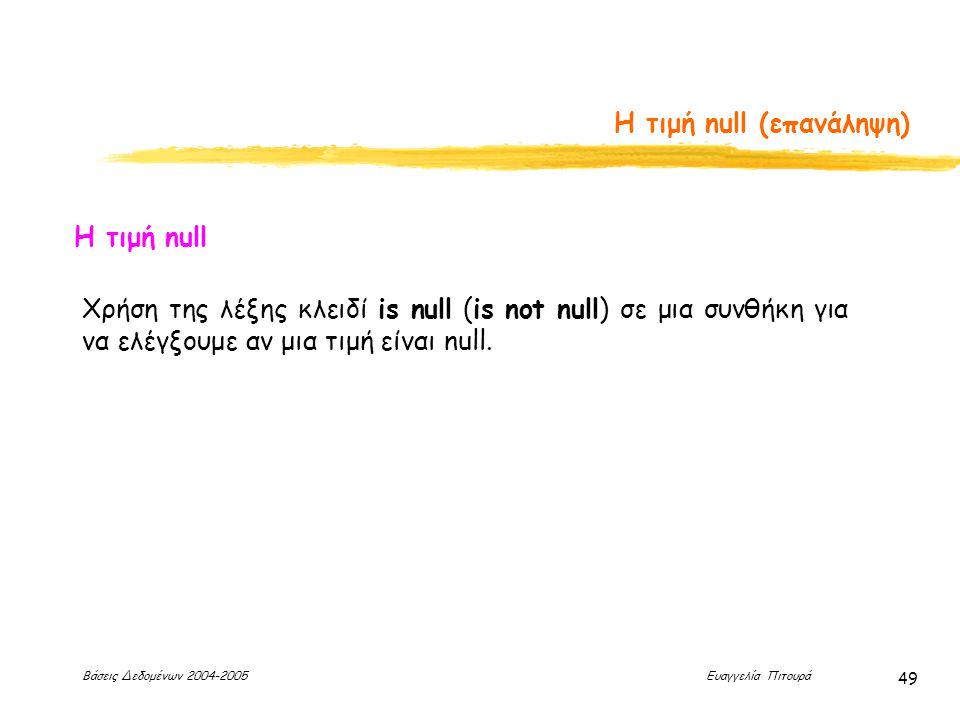 Βάσεις Δεδομένων 2004-2005 Ευαγγελία Πιτουρά 49 Η τιμή null (επανάληψη) Η τιμή null Χρήση της λέξης κλειδί is null (is not null) σε μια συνθήκη για να ελέγξουμε αν μια τιμή είναι null.