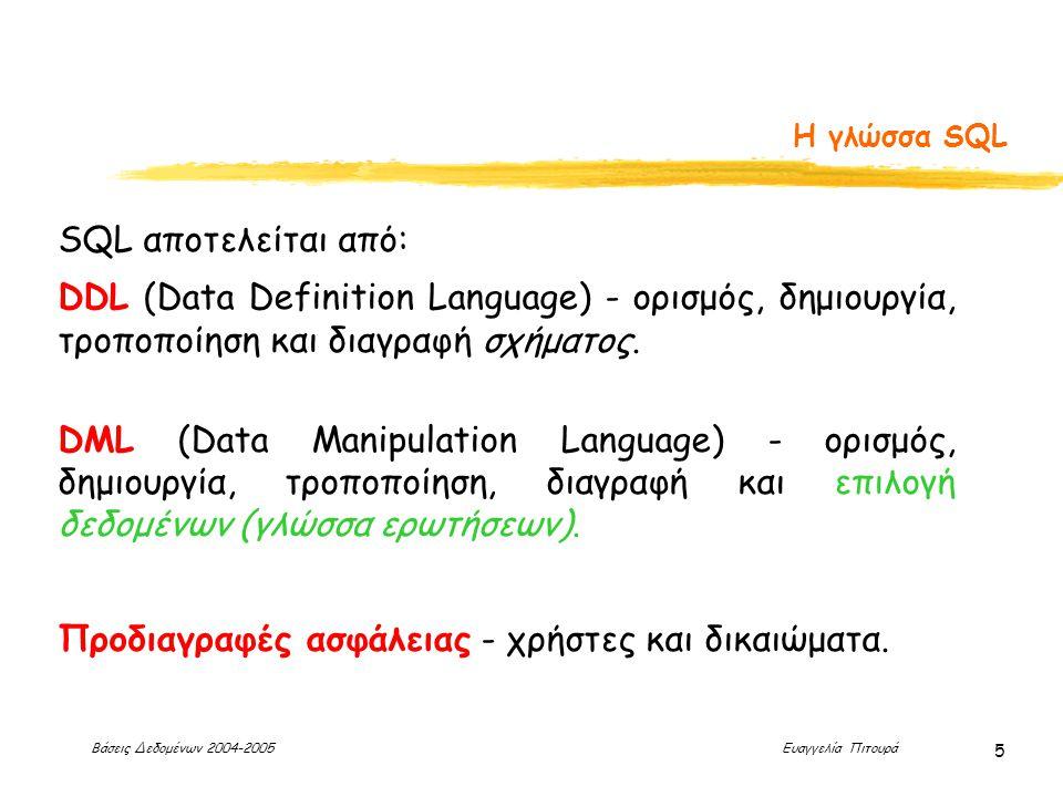 Βάσεις Δεδομένων 2004-2005 Ευαγγελία Πιτουρά 5 Η γλώσσα SQL SQL αποτελείται από: DDL (Data Definition Language) - ορισμός, δημιουργία, τροποποίηση και διαγραφή σχήματος.