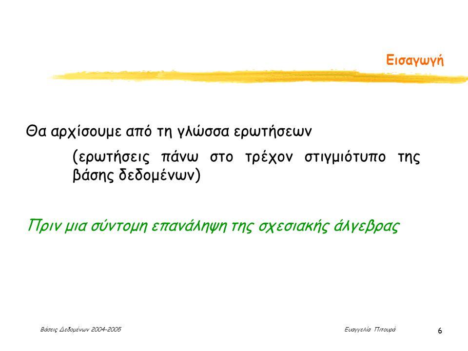 Βάσεις Δεδομένων 2004-2005 Ευαγγελία Πιτουρά 47 Συμβολοσειρές, Διάταξη (επανάληψη) Πράξεις με Συμβολοσειρές Η πιο συνηθισμένη πράξη είναι ταίριασμα προτύπων: % ταιριάζει οποιαδήποτε συμβολοσειρά _ ταιριάζει οποιοδήποτε χαρακτήρα Σύγκριση χρησιμοποιώντας το like, not like Διάταξη των Πλειάδων Χρήση του order by ώστε οι πλειάδες στο αποτέλεσμα να είναι ταξινομημένες με βάση τo αντίστοιχο γνώρισμα Default: αύξουσα διάταξη, αλλά και άμεσα χρησιμοποιώντας το asc (αύξουσα) ή το desc (φθήνουσα).