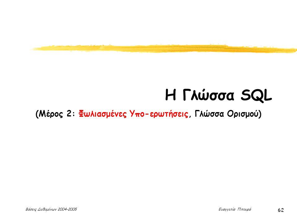 Βάσεις Δεδομένων 2004-2005 Ευαγγελία Πιτουρά 62 Η Γλώσσα SQL (Μέρος 2: Φωλιασμένες Υπο-ερωτήσεις, Γλώσσα Ορισμού)
