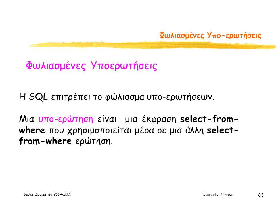 Βάσεις Δεδομένων 2004-2005 Ευαγγελία Πιτουρά 63 Φωλιασμένες Υπο-ερωτήσεις Φωλιασμένες Υποερωτήσεις Η SQL επιτρέπει το φώλιασμα υπο-ερωτήσεων.