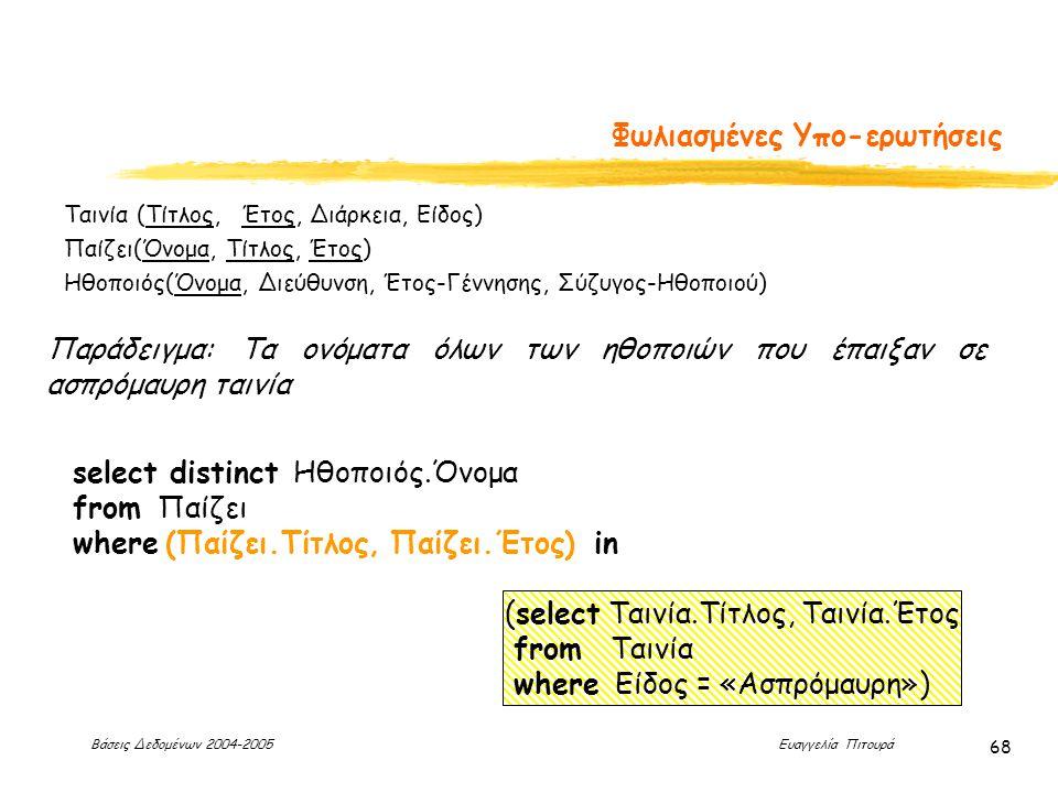 Βάσεις Δεδομένων 2004-2005 Ευαγγελία Πιτουρά 68 Φωλιασμένες Υπο-ερωτήσεις Παράδειγμα: Τα ονόματα όλων των ηθοποιών που έπαιξαν σε ασπρόμαυρη ταινία select distinct Ηθοποιός.Όνομα from Παίζει where (Παίζει.Τίτλος, Παίζει.Έτος) in (select Ταινία.Τίτλος, Ταινία.Έτος from Ταινία where Είδος = «Ασπρόμαυρη») Ταινία (Τίτλος, Έτος, Διάρκεια, Είδος) Παίζει(Όνομα, Τίτλος, Έτος) Ηθοποιός(Όνομα, Διεύθυνση, Έτος-Γέννησης, Σύζυγος-Ηθοποιού)