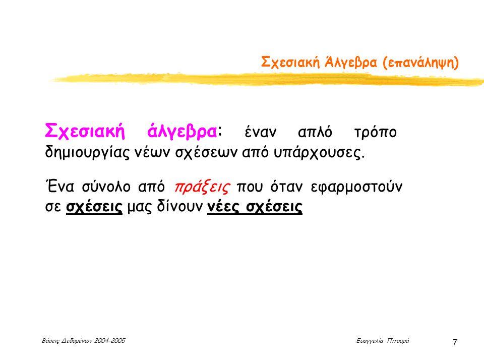 Βάσεις Δεδομένων 2004-2005 Ευαγγελία Πιτουρά 7 Σχεσιακή Άλγεβρα (επανάληψη) Σχεσιακή άλγεβρα: έναν απλό τρόπο δημιουργίας νέων σχέσεων από υπάρχουσες.