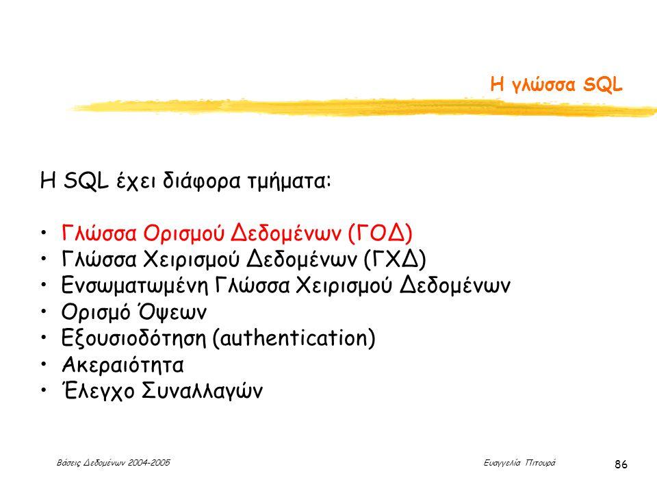 Βάσεις Δεδομένων 2004-2005 Ευαγγελία Πιτουρά 86 Η γλώσσα SQL H SQL έχει διάφορα τμήματα: Γλώσσα Ορισμού Δεδομένων (ΓΟΔ) Γλώσσα Χειρισμού Δεδομένων (ΓΧΔ) Ενσωματωμένη Γλώσσα Χειρισμού Δεδομένων Ορισμό Όψεων Εξουσιοδότηση (authentication) Ακεραιότητα Έλεγχο Συναλλαγών