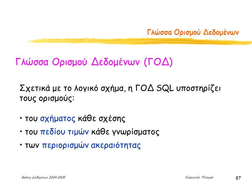 Βάσεις Δεδομένων 2004-2005 Ευαγγελία Πιτουρά 87 Γλώσσα Ορισμού Δεδομένων Γλώσσα Ορισμού Δεδομένων (ΓΟΔ) Σχετικά με το λογικό σχήμα, η ΓΟΔ SQL υποστηρίζει τους ορισμούς: του σχήματος κάθε σχέσης του πεδίου τιμών κάθε γνωρίσματος των περιορισμών ακεραιότητας
