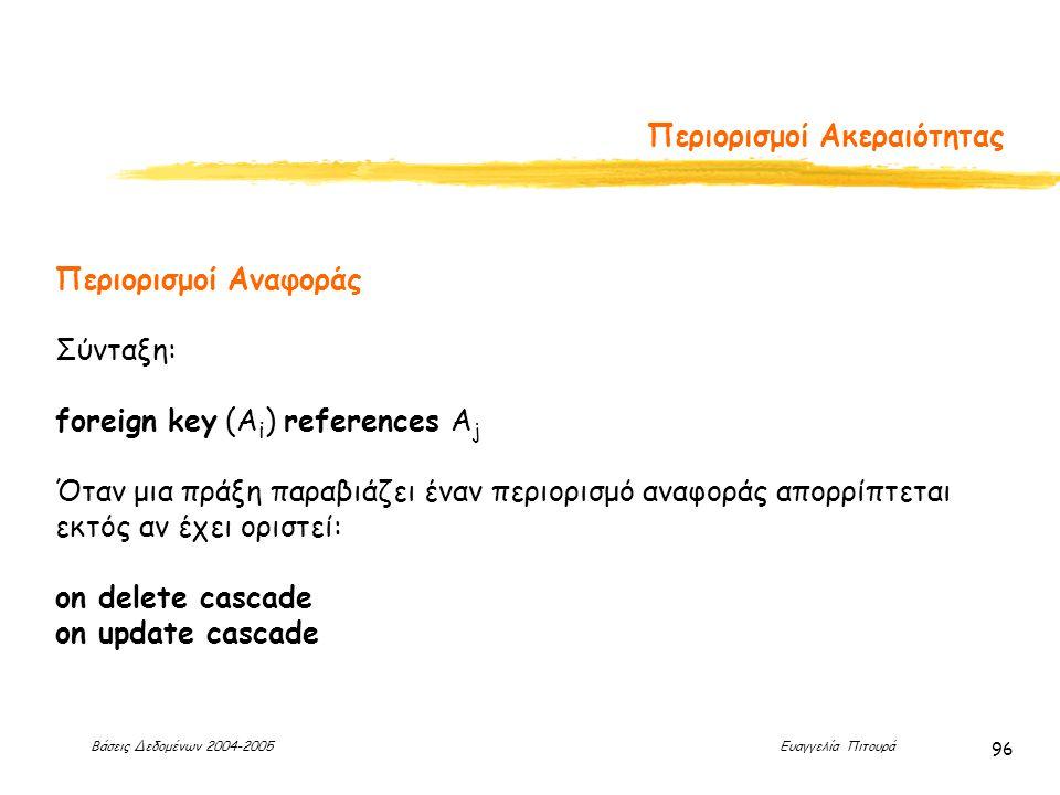 Βάσεις Δεδομένων 2004-2005 Ευαγγελία Πιτουρά 96 Περιορισμοί Ακεραιότητας Περιορισμοί Αναφοράς Σύνταξη: foreign key (A i ) references A j Όταν μια πράξη παραβιάζει έναν περιορισμό αναφοράς απορρίπτεται εκτός αν έχει οριστεί: on delete cascade on update cascade