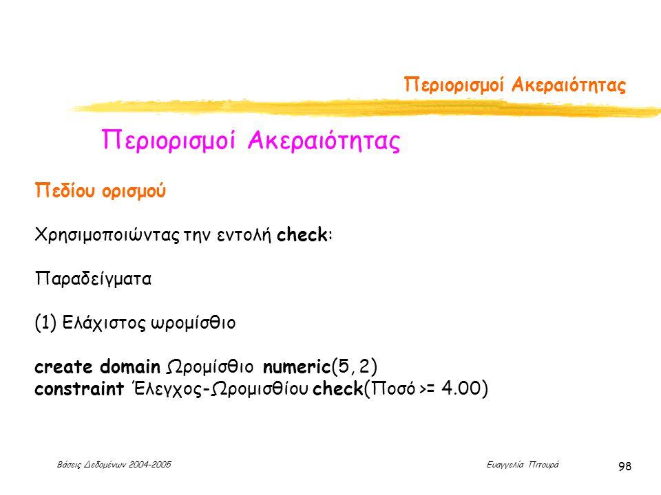 Βάσεις Δεδομένων 2004-2005 Ευαγγελία Πιτουρά 98 Περιορισμοί Ακεραιότητας Πεδίου ορισμού Χρησιμοποιώντας την εντολή check: Παραδείγματα (1) Ελάχιστος ωρομίσθιο create domain Ωρομίσθιο numeric(5, 2) constraint Έλεγχος-Ωρομισθίου check(Ποσό >= 4.00)