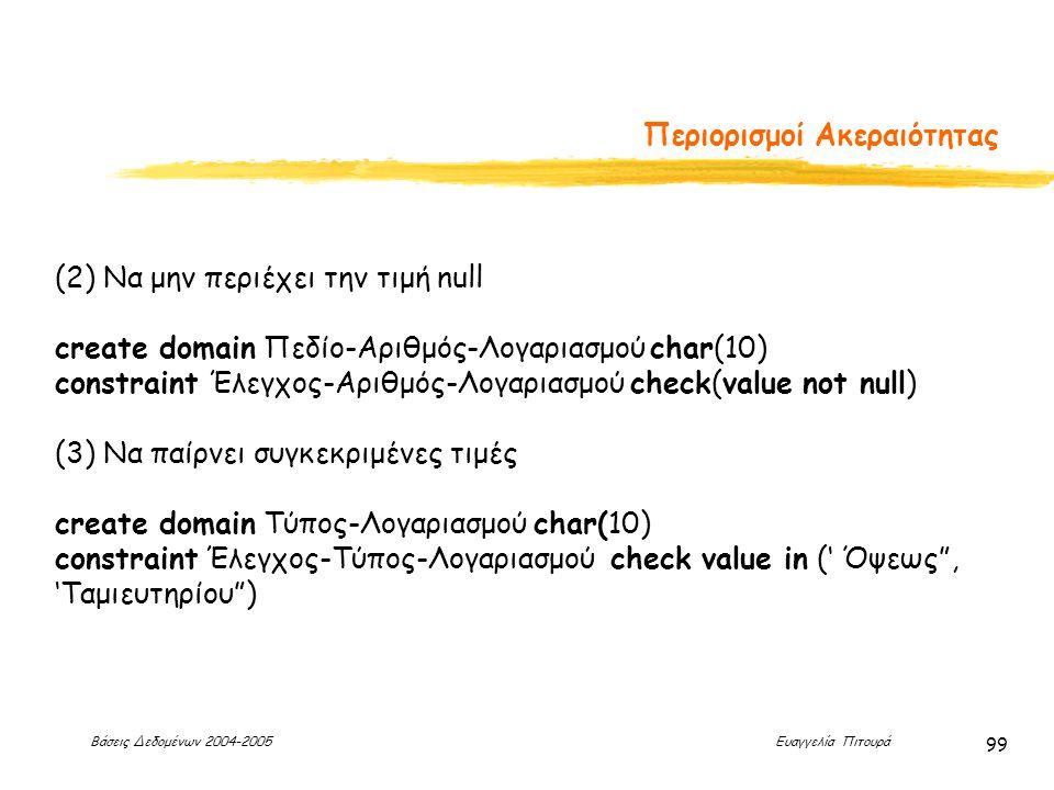 Βάσεις Δεδομένων 2004-2005 Ευαγγελία Πιτουρά 99 Περιορισμοί Ακεραιότητας (2) Να μην περιέχει την τιμή null create domain Πεδίο-Αριθμός-Λογαριασμού char(10) constraint Έλεγχος-Αριθμός-Λογαριασμού check(value not null) (3) Να παίρνει συγκεκριμένες τιμές create domain Τύπος-Λογαριασμού char(10) constraint Έλεγχος-Τύπος-Λογαριασμού check value in (' Όψεως , 'Ταμιευτηρίου )