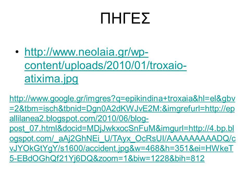 ΠΗΓΕΣ http://www.neolaia.gr/wp- content/uploads/2010/01/troxaio- atixima.jpghttp://www.neolaia.gr/wp- content/uploads/2010/01/troxaio- atixima.jpg http://www.google.gr/imgres q=epikindina+troxaia&hl=el&gbv =2&tbm=isch&tbnid=Dgn0A2dKWJvE2M:&imgrefurl=http://ep allilanea2.blogspot.com/2010/06/blog- post_07.html&docid=MDjJwkxocSnFuM&imgurl=http://4.bp.bl ogspot.com/_aAj2GhNEi_U/TAyx_OcRsUI/AAAAAAAAADQ/c vJYOkGtYgY/s1600/accident.jpg&w=468&h=351&ei=HWkeT 5-EBdOGhQf21Yj6DQ&zoom=1&biw=1228&bih=812