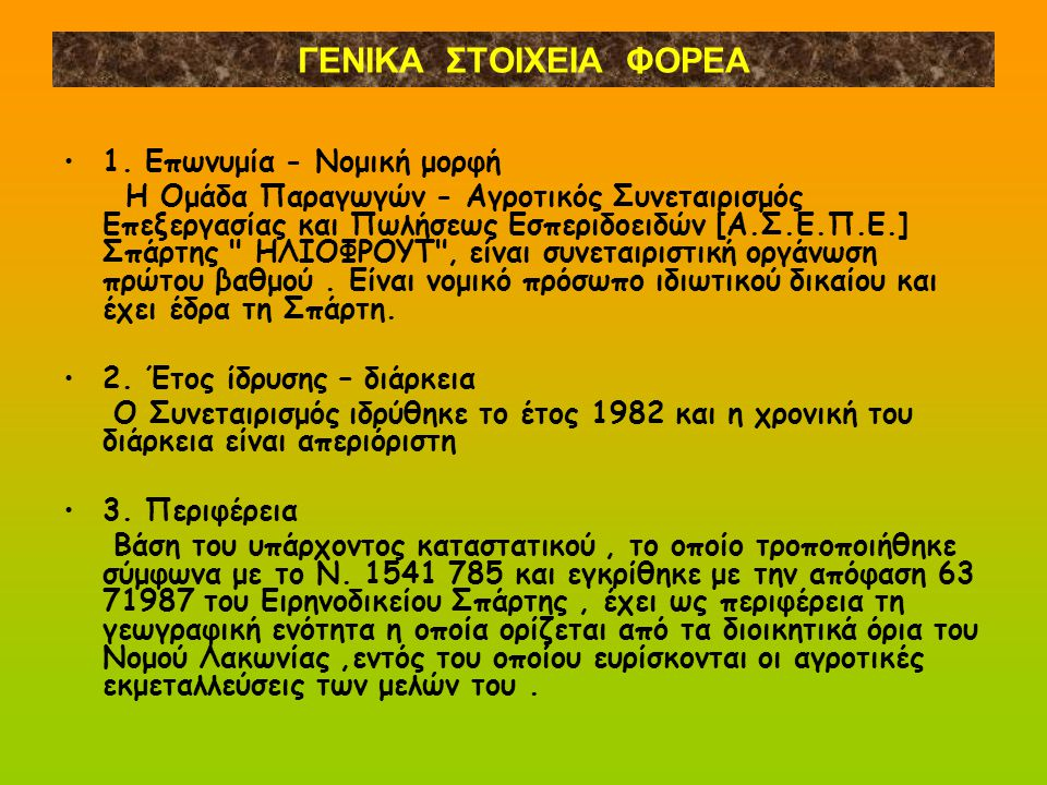 ΓΕΝΙΚΑ ΣΤΟΙΧΕΙΑ ΦΟΡΕΑ 1. Επωνυμία - Νομική μορφή Η Ομάδα Παραγωγών - Αγροτικός Συνεταιρισμός Επεξεργασίας και Πωλήσεως Εσπεριδοειδών [Α.Σ.Ε.Π.Ε.] Σπάρ