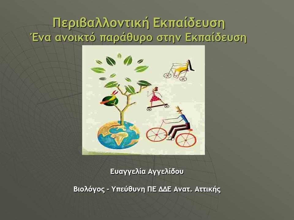 Περιβαλλοντική Εκπαίδευση Ένα ανοικτό παράθυρο στην Εκπαίδευση Ευαγγελία Αγγελίδου Βιολόγος - Υπεύθυνη ΠΕ ΔΔΕ Ανατ. Αττικής