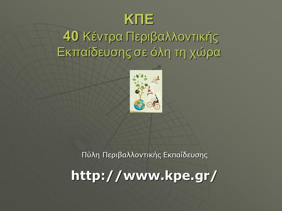 ΚΠΕ 40 Κέντρα Περιβαλλοντικής Εκπαίδευσης σε όλη τη χώρα Πύλη Περιβαλλοντικής Εκπαίδευσης http://www.kpe.gr/
