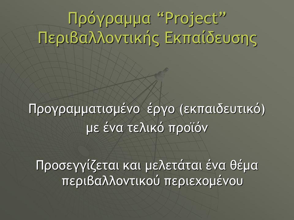 Πρόγραμμα Project Περιβαλλοντικής Εκπαίδευσης Προγραμματισμένο έργο (εκπαιδευτικό) με ένα τελικό προϊόν Προσεγγίζεται και μελετάται ένα θέμα περιβαλλοντικού περιεχομένου