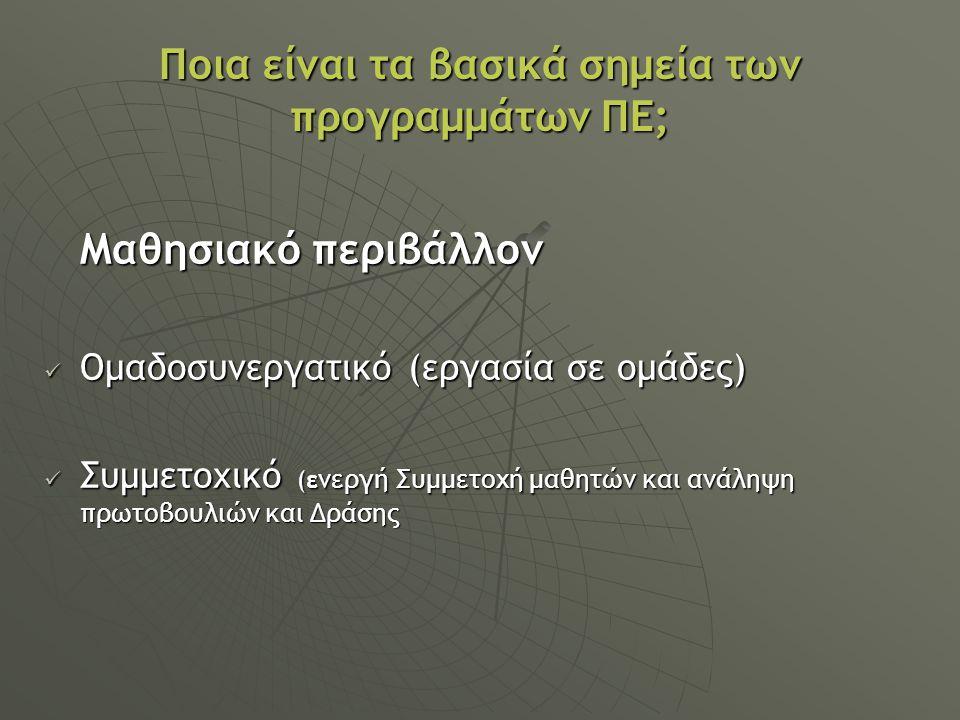 Ποια είναι τα βασικά σημεία των προγραμμάτων ΠΕ; Μαθησιακό περιβάλλον Ομαδοσυνεργατικό (εργασία σε ομάδες) Ομαδοσυνεργατικό (εργασία σε ομάδες) Συμμετοχικό (ε νεργή Συμμετοχή μαθητών και ανάληψη πρωτοβουλιών και Δράσης Συμμετοχικό (ε νεργή Συμμετοχή μαθητών και ανάληψη πρωτοβουλιών και Δράσης
