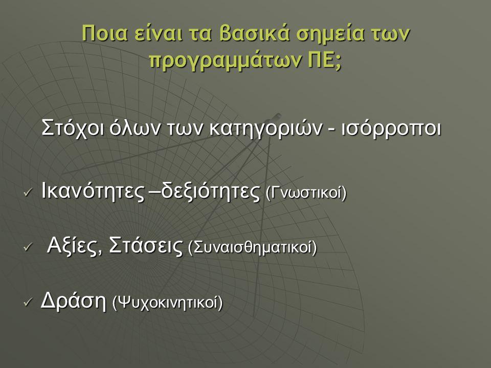 Ποια είναι τα βασικά σημεία των προγραμμάτων ΠΕ; Στόχοι όλων των κατηγοριών - ισόρροποι Ικανότητες –δεξιότητες (Γνωστικοί) Ικανότητες –δεξιότητες (Γνω