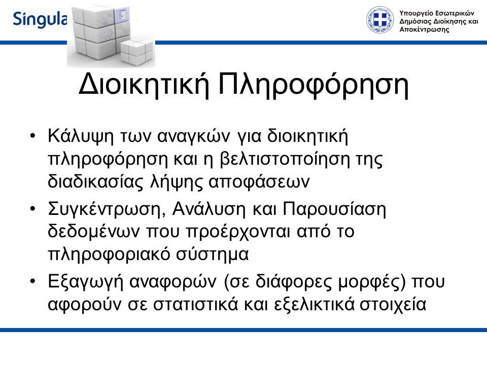 Διοικητική Πληροφόρηση Κάλυψη των αναγκών για διοικητική πληροφόρηση και η βελτιστοποίηση της διαδικασίας λήψης αποφάσεων Συγκέντρωση, Ανάλυση και Παρουσίαση δεδομένων που προέρχονται από το πληροφοριακό σύστημα Εξαγωγή αναφορών (σε διάφορες μορφές) που αφορούν σε στατιστικά και εξελικτικά στοιχεία