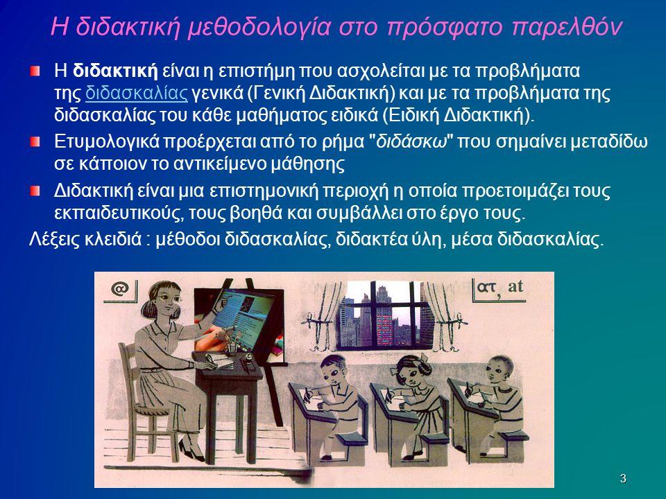 Η διδακτική μεθοδολογία στο πρόσφατο παρελθόν Η διδακτική είναι η επιστήμη που ασχολείται με τα προβλήματα της διδασκαλίας γενικά (Γενική Διδακτική) κ