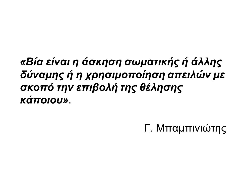 «Βία είναι η άσκηση σωματικής ή άλλης δύναμης ή η χρησιμοποίηση απειλών με σκοπό την επιβολή της θέλησης κάποιου». Γ. Μπαμπινιώτης