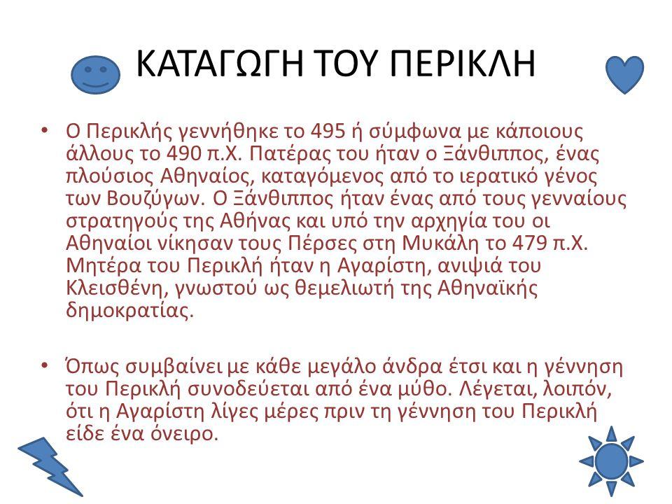 ΚΑΤΑΓΩΓΗ ΤΟΥ ΠΕΡΙΚΛΗ Ο Περικλής γεννήθηκε το 495 ή σύμφωνα με κάποιους άλλους το 490 π.Χ. Πατέρας του ήταν ο Ξάνθιππος, ένας πλούσιος Αθηναίος, καταγό