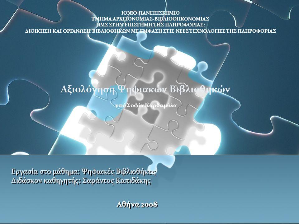 Εργασία στο μάθημα: Ψηφιακές Βιβλιοθήκες Διδάσκον καθηγητής: Σαράντος Καπιδάκης Αθήνα 2008 ΙΟΝΙΟ ΠΑΝΕΠΙΣΤΗΜΙΟ ΤΜΗΜΑ ΑΡΧΕΙΟΝΟΜΙΑΣ-ΒΙΒΛΙΟΘΗΚΟΝΟΜΙΑΣ ΠΜΣ ΣΤΗΝ ΕΠΙΣΤΗΜΗ ΤΗΣ ΠΛΗΡΟΦΟΡΙΑΣ: ΔΙΟΙΚΗΣΗ ΚΑΙ ΟΡΓΑΝΩΣΗ ΒΙΒΛΙΟΘΗΚΩΝ ΜΕ ΕΜΦΑΣΗ ΣΤΙΣ ΝΕΕΣ ΤΕΧΝΟΛΟΓΙΕΣ ΤΗΣ ΠΛΗΡΟΦΟΡΙΑΣ Αξιολόγηση Ψηφιακών Βιβλιοθηκών υπό Σοφία Καρδαμύλα