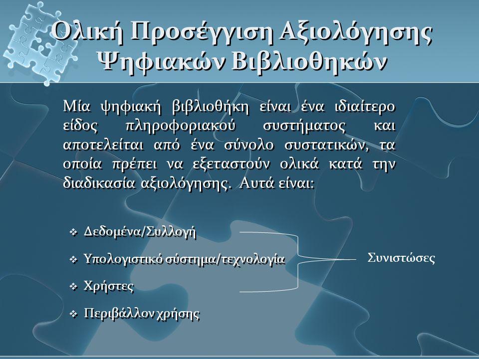 Ολική Προσέγγιση Αξιολόγησης Ψηφιακών Βιβλιοθηκών Μία ψηφιακή βιβλιοθήκη είναι ένα ιδιαίτερο είδος πληροφοριακού συστήματος και αποτελείται από ένα σύνολο συστατικών, τα οποία πρέπει να εξεταστούν ολικά κατά την διαδικασία αξιολόγησης.