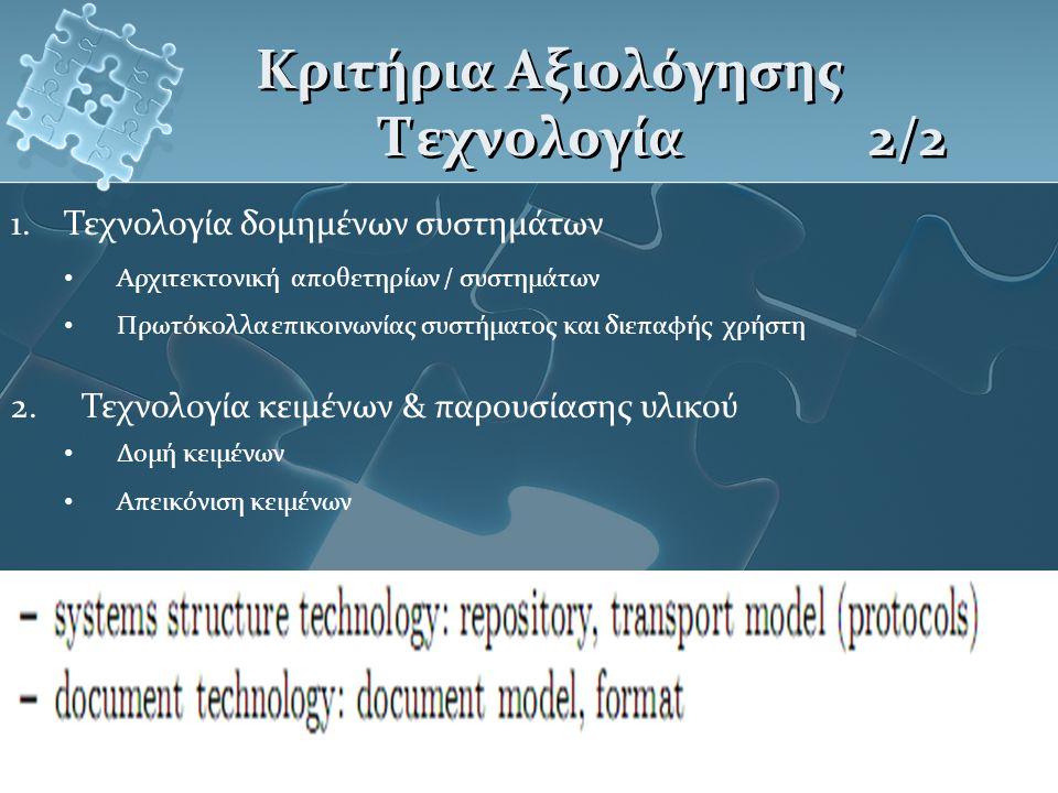 Κριτήρια Αξιολόγησης Τεχνολογία 2/2 1.Τεχνολογία δομημένων συστημάτων Αρχιτεκτονική αποθετηρίων / συστημάτων Πρωτόκολλα επικοινωνίας συστήματος και διεπαφής χρήστη 2.Τεχνολογία κειμένων & παρουσίασης υλικού Δομή κειμένων Απεικόνιση κειμένων