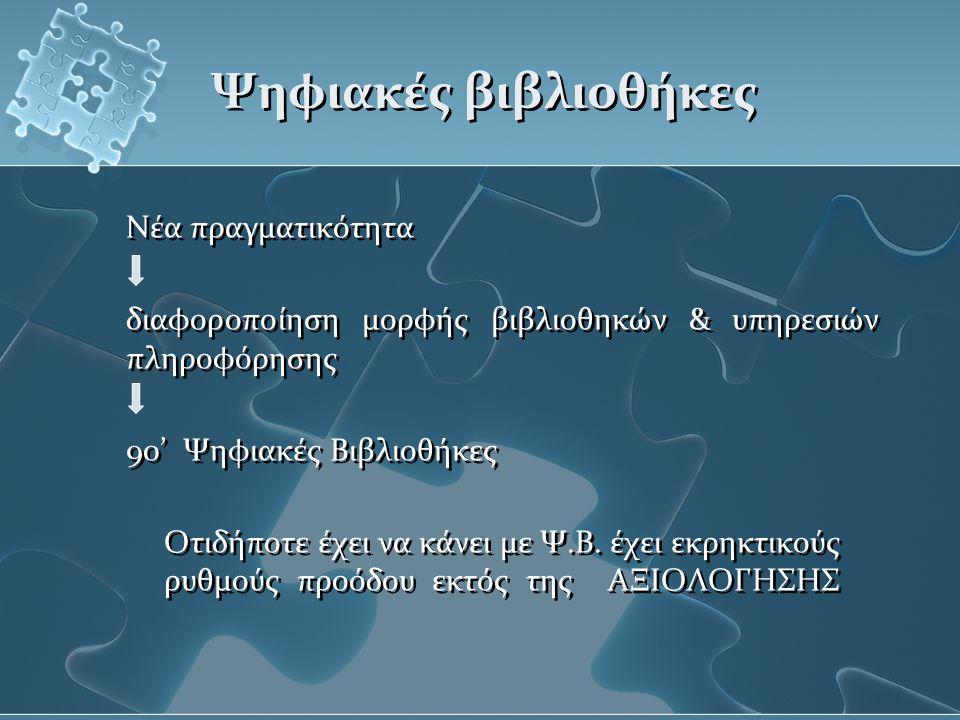 Ψηφιακές βιβλιοθήκες Νέα πραγματικότητα διαφοροποίηση μορφής βιβλιοθηκών & υπηρεσιών πληροφόρησης 90' Ψηφιακές Βιβλιοθήκες Οτιδήποτε έχει να κάνει με Ψ.Β.