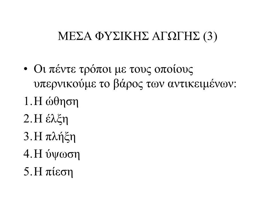 ΜΕΣΑ ΦΥΣΙΚΗΣ ΑΓΩΓΗΣ (3) Οι πέντε τρόποι με τους οποίους υπερνικούμε το βάρος των αντικειμένων: 1.Η ώθηση 2.Η έλξη 3.Η πλήξη 4.Η ύψωση 5.Η πίεση