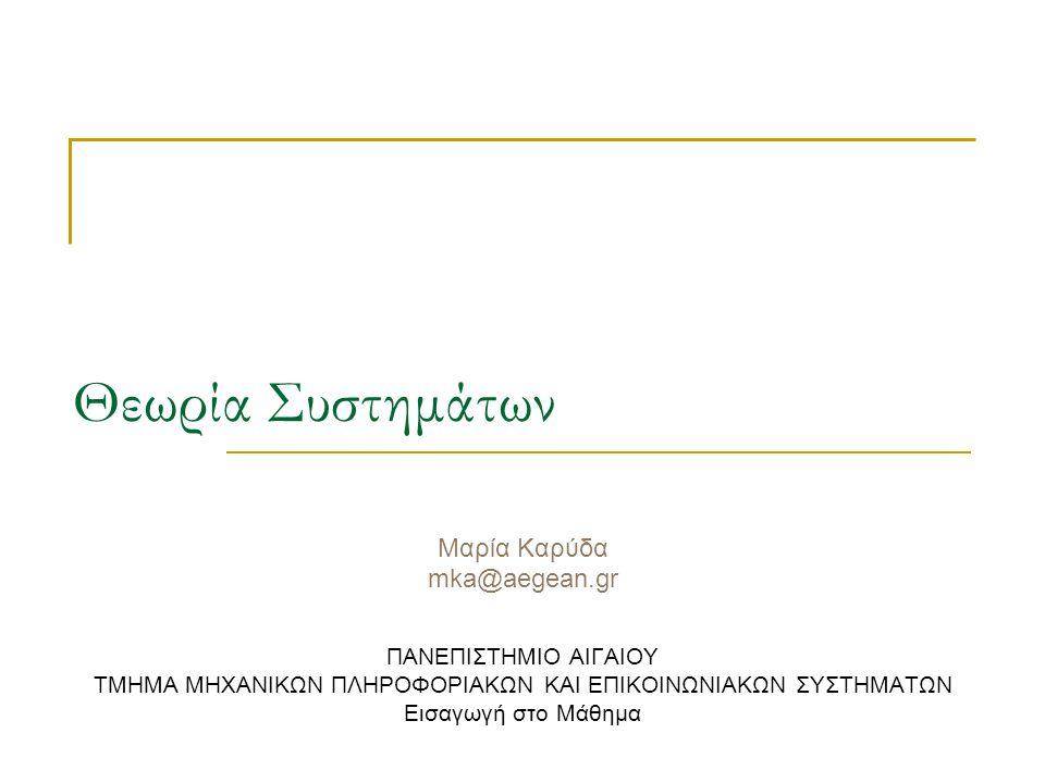 Θεωρία Συστημάτων Μαρία Καρύδα mka@aegean.gr ΠΑΝΕΠΙΣΤΗΜΙΟ ΑΙΓΑΙΟΥ ΤΜΗΜΑ ΜΗΧΑΝΙΚΩΝ ΠΛΗΡΟΦΟΡΙΑΚΩΝ ΚΑΙ ΕΠΙΚΟΙΝΩΝΙΑΚΩΝ ΣΥΣΤΗΜΑΤΩΝ Εισαγωγή στο Μάθημα