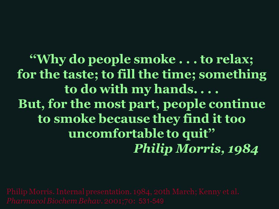 ''Why do people smoke... to relax; for the taste; to fill the time; something to do with my hands.... But, for the most part, people continue to smoke