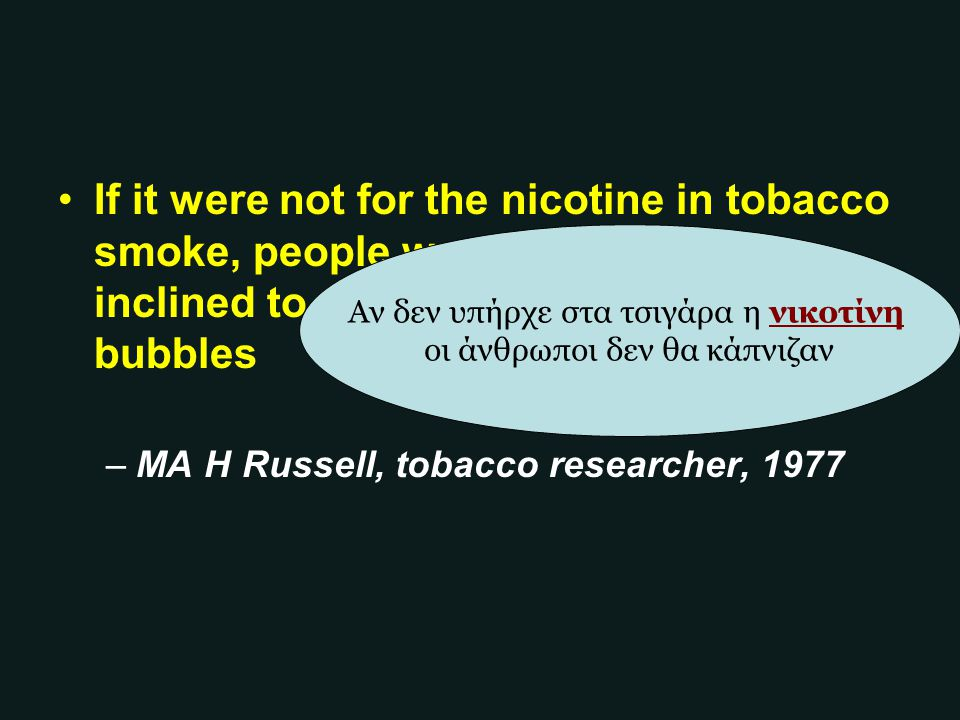 If it were not for the nicotine in tobacco smoke, people would be little more inclined to smoke than they are to blow bubbles –MA H Russell, tobacco r