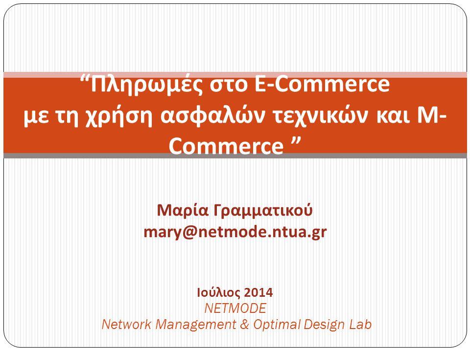 Ιούλιος 2014 NETMODE Network Management & Optimal Design Lab Πληρωμές στο E-Commerce με τη χρήση ασφαλών τεχνικών και M- Commerce Μαρία Γραμματικού mary@netmode.ntua.gr