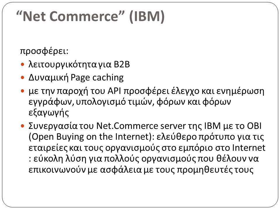 Net Commerce (IBM) προσφέρει: λειτουργικότητα για B2B Δυναμική Page caching με την παροχή του API προσφέρει έλεγχο και ενημέρωση εγγράφων, υπολογισμό τιμών, φόρων και φόρων εξαγωγής Συνεργασία του Net.Commerce server της IBM με το ΟΒΙ (Open Buying on the Internet): ελεύθερο πρότυπο για τις εταιρείες και τους οργανισμούς στο εμπόριο στο Internet : εύκολη λύση για πολλούς οργανισμούς που θέλουν να επικοινωνούν με ασφάλεια με τους προμηθευτές τους