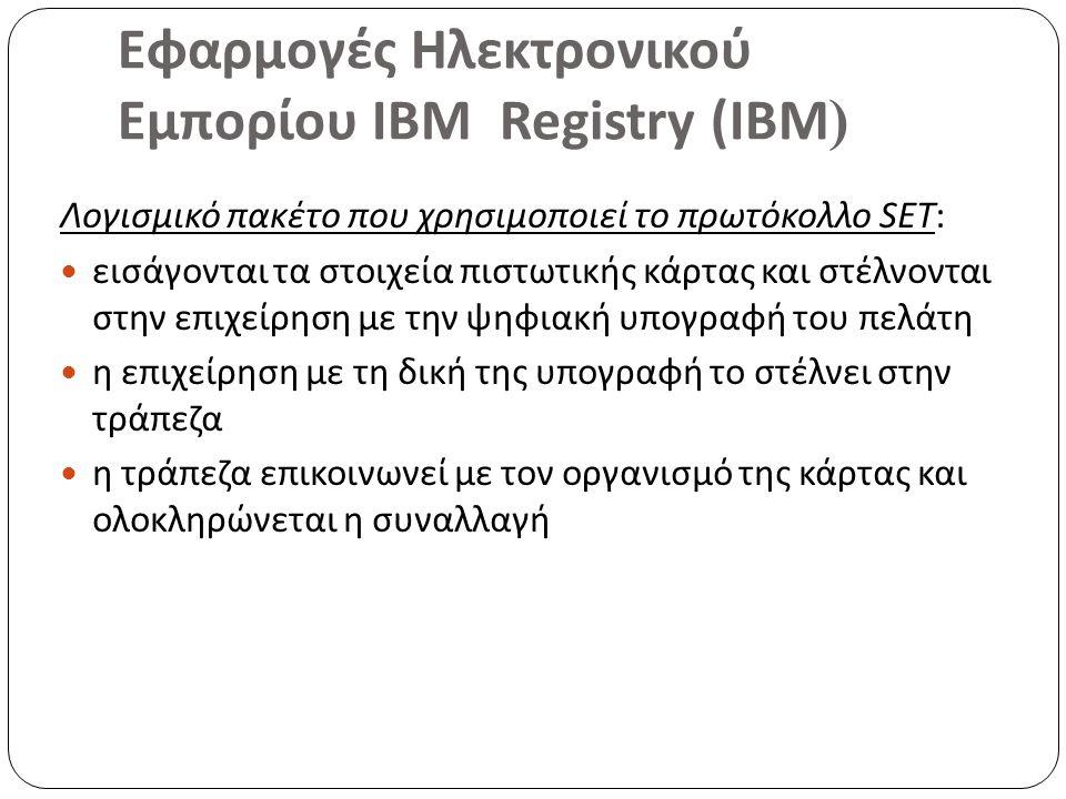 Εφαρμογές Ηλεκτρονικού Εμπορίου ΙΒΜ Registry (IBM ) Λογισμικό πακέτο που χρησιμοποιεί το πρωτόκολλο SET: εισάγονται τα στοιχεία πιστωτικής κάρτας και στέλνονται στην επιχείρηση με την ψηφιακή υπογραφή του πελάτη η επιχείρηση με τη δική της υπογραφή το στέλνει στην τράπεζα η τράπεζα επικοινωνεί με τον οργανισμό της κάρτας και ολοκληρώνεται η συναλλαγή