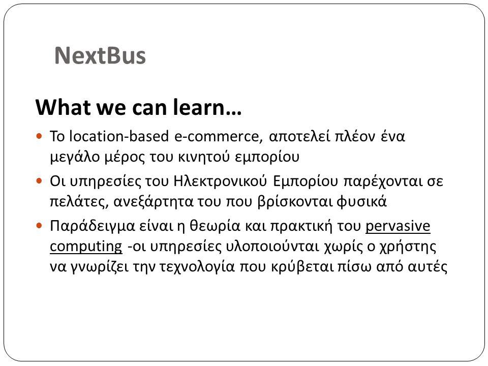 NextBus What we can learn… Το location-based e-commerce, αποτελεί πλέον ένα μεγάλο μέρος του κινητού εμπορίου Οι υπηρεσίες του Ηλεκτρονικού Εμπορίου παρέχονται σε πελάτες, ανεξάρτητα του που βρίσκονται φυσικά Παράδειγμα είναι η θεωρία και πρακτική του pervasive computing -οι υπηρεσίες υλοποιούνται χωρίς ο χρήστης να γνωρίζει την τεχνολογία που κρύβεται πίσω από αυτές